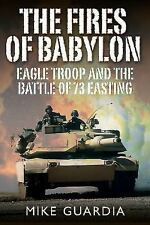 The Fires of Babylon: Eagle Troop and the Battle of 73 Easting, , Guardia, Mike,