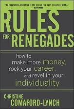 Rules for Renegades : How to Make More Money, Rock Your Career, and Revel in You