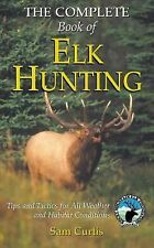 The Complete Book of Elk Hunting : Tips and Tactics for All Weather and...