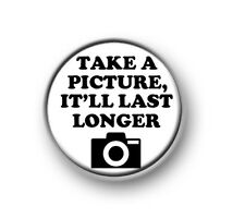 "TAKE A PICTURE IT'LL LAST LONGER  1"" / 25mm pin button / badge / selfie / camera"