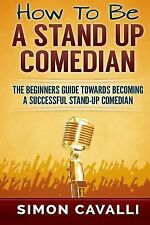 How to Be a Stand up Comedian : The Beginners Guide Towards Becoming a...