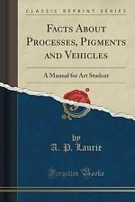 Facts about Processes, Pigments and Vehicles : A Manual for Art Student...