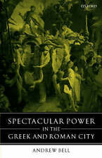 Spectacular Power in the Greek and Roman City by Bell, Andrew