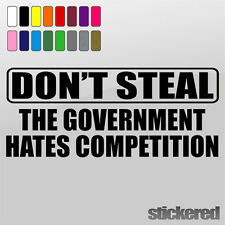 DON'T STEAL GOVERNMENT HATES COMPETITION FUNNY CAR / WINDOW VINYL STICKER DECAL