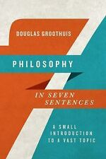 Philosophy in Seven Sentences : A Small Introduction to a Vast Topic by...