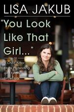 You Look Like That Girl: A Child Actor Stops Pretending and Finally Grows Up, Ja