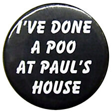 "I'VE DONE A POO AT PAULS HOUSE (1"") 25mm NOVELTY BADGE"