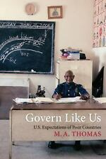 Govern Like Us : U. S. Expectations of Poor Countries by M. A. Thomas (2015,...