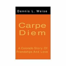 Carpe Diem : A Colorado Story Of Friendships and Love by Weise Dennis (2001,...