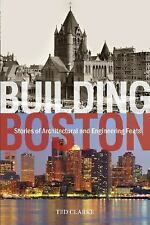 Building Boston: Stories of Architectural and Engineering Feats by Ted Clarke