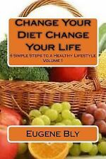 Change Your Diet Change Your Life : 6 Simple Steps to a Healthy Lifestyle by...