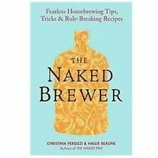 The Naked Brewer : Fearless Homebrewing Tips, Tricks and Rule-Breaking...