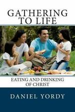 Gathering to Life : Eating and Drinking of Christ by Daniel Yordy (2013,...