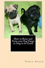 NEW How to Raise and Train your Pug Puppy or Dog to be Good by Vince Stead