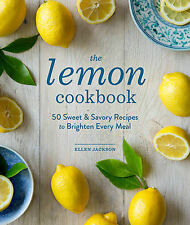 The Lemon Cookbook: 50 Sweet & Savory Recipes to Brighten Every Meal, Ellen Jack
