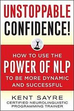 Unstoppable Confidence: How to Use the Power of NLP to Be More Dynamic and Succe