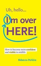Uh Hello... I'm over Here! : How to Become More Confident and Visible in...