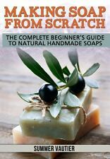 Making Soap from Scratch: The Complete Beginner's Guide to Natural Handmade So..