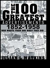 The 100 Greatest Advertisements 1852-1958 : Who Wrote Them and What They Did...