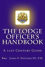 The Lodge Officer's Handbook : For the 21st Century Masonic Officer by P.M.,...