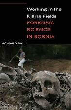Working in the Killing Fields : Forensic Science in Bosnia by Howard Ball...