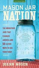 Mason Jar Nation: The Jars that Changed America and 50 Clever Ways to Use Them T