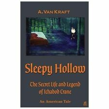 Sleepy Hollow : The Secret Life and Legend of Ichabod Crane by A. Van Kraft...