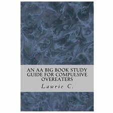 An AA Big Book Study Guide for Compulsive Overeaters by Lawrie C. (2013,...