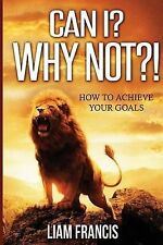 Can I? Why Not?! ( How to Achieve Your Goals) by Francis, MR Liam Carl