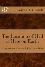 The Location of Hell Is Here on Earth : Arguments for and Reasons Why by...