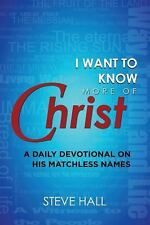 I Want to Know More of Christ : A Daily Devotional on His Matchless Names by...