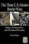 The Three U. S.-Mexico Border Wars: Drugs, Immigration, & Homeland Security- NEW