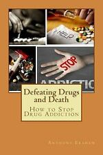 Defeating Drugs and Death : How to Stop Drug Addiction by Anthony Ekanem...