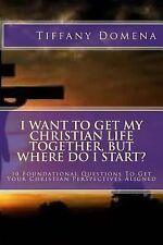 I Want to Get My Christian Life Together, but Where Do I Start? : 10...