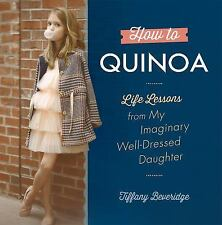How to Quinoa : Life Lessons from My Imaginary Well-Dressed Daughter by...