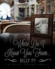 Where Do I Know You from Billy P? : A Personal Memoire by Bill Perry (2015,...