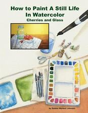 How to Paint a Still Life in Watercolor: Cherries and Glass (2014, Paperback)