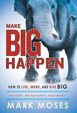 Make Big Happen : How to Live, Work, and Give Big by Mark Moses (2016,...
