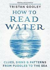 How to Read Water: Clues, Signs & Patterns from Puddles to the Sea Tristan Goole