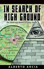 In Search of High Ground : The Amorous Adventures of Alex Perez by Alberto...