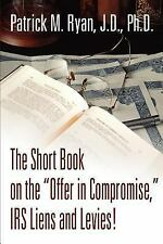 The Short Book on the Offer in Compromise, IRS Liens and Levies! by Patrick...