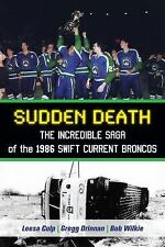 Sudden Death : The Incredible Saga of the 1986 Swift Current Broncos by Leesa...