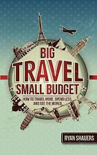 Big Travel, Small Budget : How to Travel More, Spend Less, and See the World...