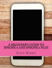 A Beginner's Guide iPhone 6 iPhone 6 Plus (Or iPhone 4s iPhone 5 iPhone 5c iPhon