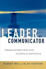 The Leader As Communicator : Strategies and Tactics to Build Loyalty, Focus...