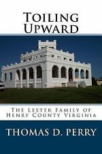 Toiling Upward : The Lester Family of Henry County Virginia by Thomas Perry...