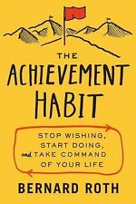 The Achievement Habit : Stop Wishing, Start Doing, and Take Command of Your...