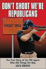 Don't Shoot, We're Republicans: The True Story of the FBI Agent Who Did Things H