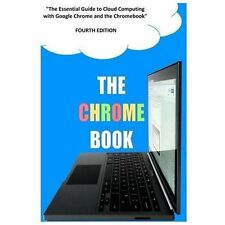 The Chrome Book : The Essential Guide to Cloud Computing with Google Chrome...