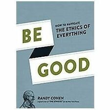 Be Good: How to Navigate the Ethics of Everything
